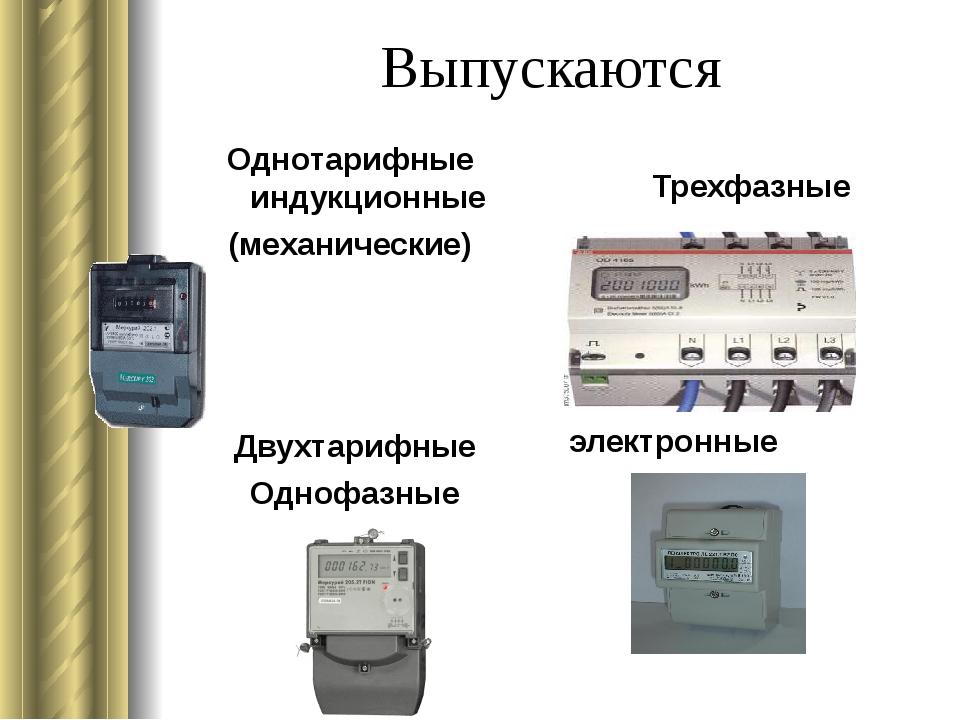 Выпускаются Однотарифные индукционные (механические) Трехфазные Двухтарифные...