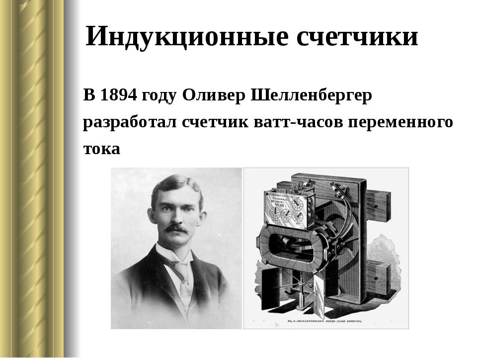 Индукционные счетчики В 1894 годуОливер Шелленбергер разработал счетчик ват...