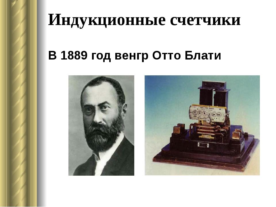 Индукционные счетчики В 1889 год венгрОтто Блати