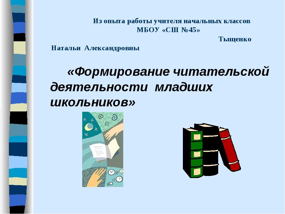 Из опыта работы учителя начальных классов МБОУ «СШ №45» Тыщенко Натальи Алек...