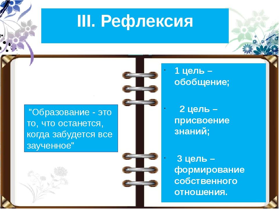 III. Рефлексия 1 цель – обобщение; 2 цель – присвоение знаний; 3 цель – форми...