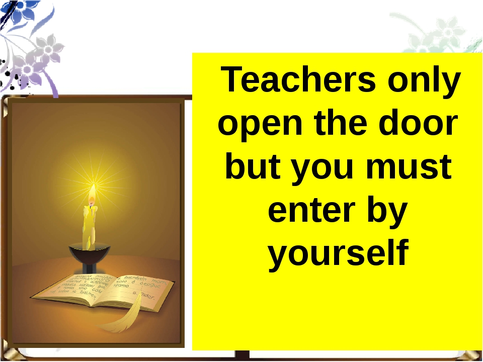 Teachers only open the door but you must enter by yourself