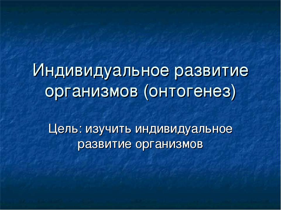 Индивидуальное развитие организмов (онтогенез) Цель: изучить индивидуальное р...