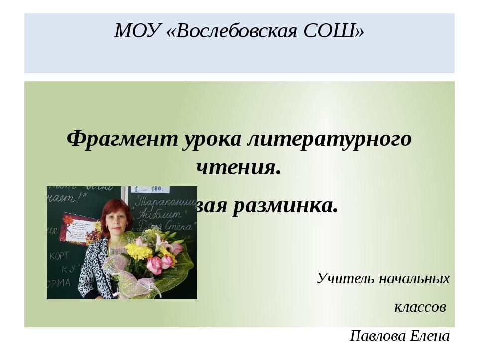МОУ «Вослебовская СОШ» Фрагмент урока литературного чтения. Речевая разминка....