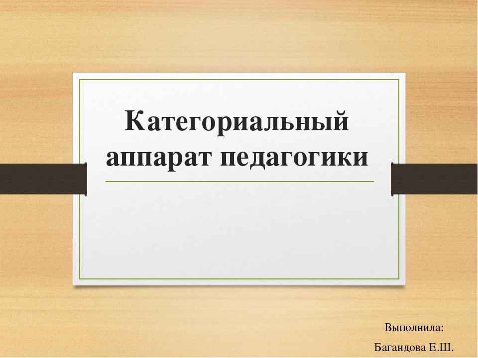 Категориальный аппарат педагогики Выполнила: Багандова Е.Ш.