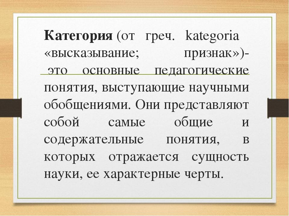 Категория(от греч. kategoria «высказывание; признак»)- это основные педагог...