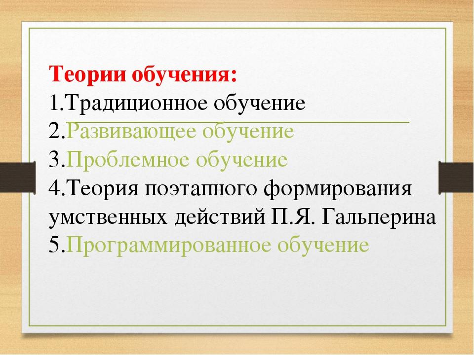 Теории обучения: 1.Традиционное обучение 2.Развивающее обучение 3.Проблемное...