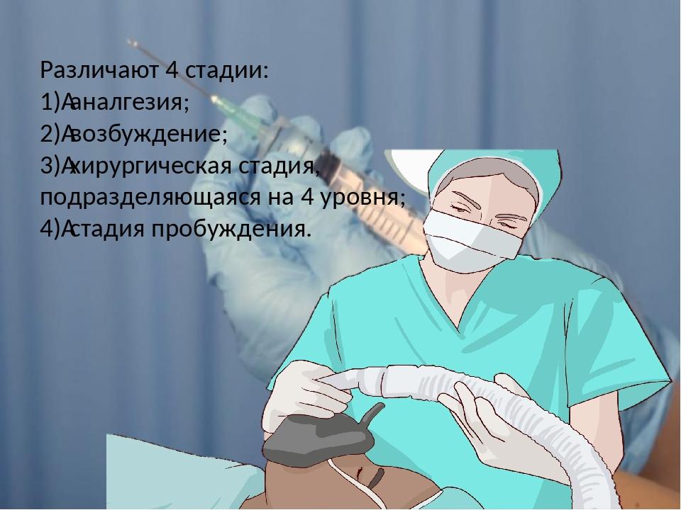 Различают 4 стадии: 1)аналгезия; 2)возбуждение; 3)хирургическая стадия, по...