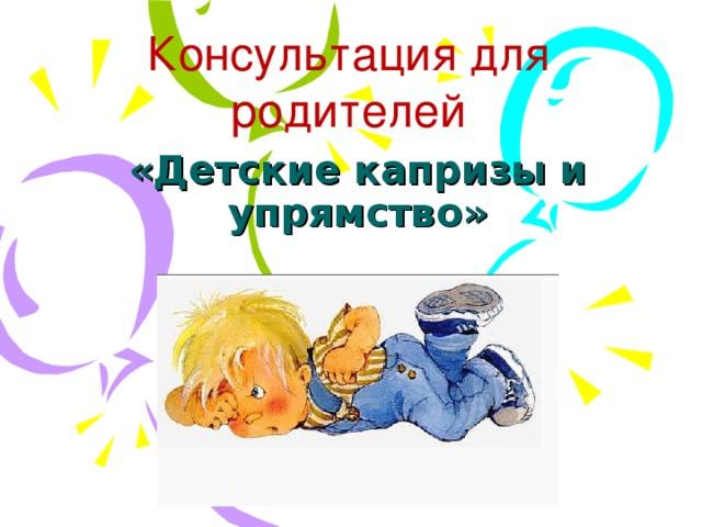Он указывал, что во время упрямства , ребенок выступает как трудновоспитуемый.