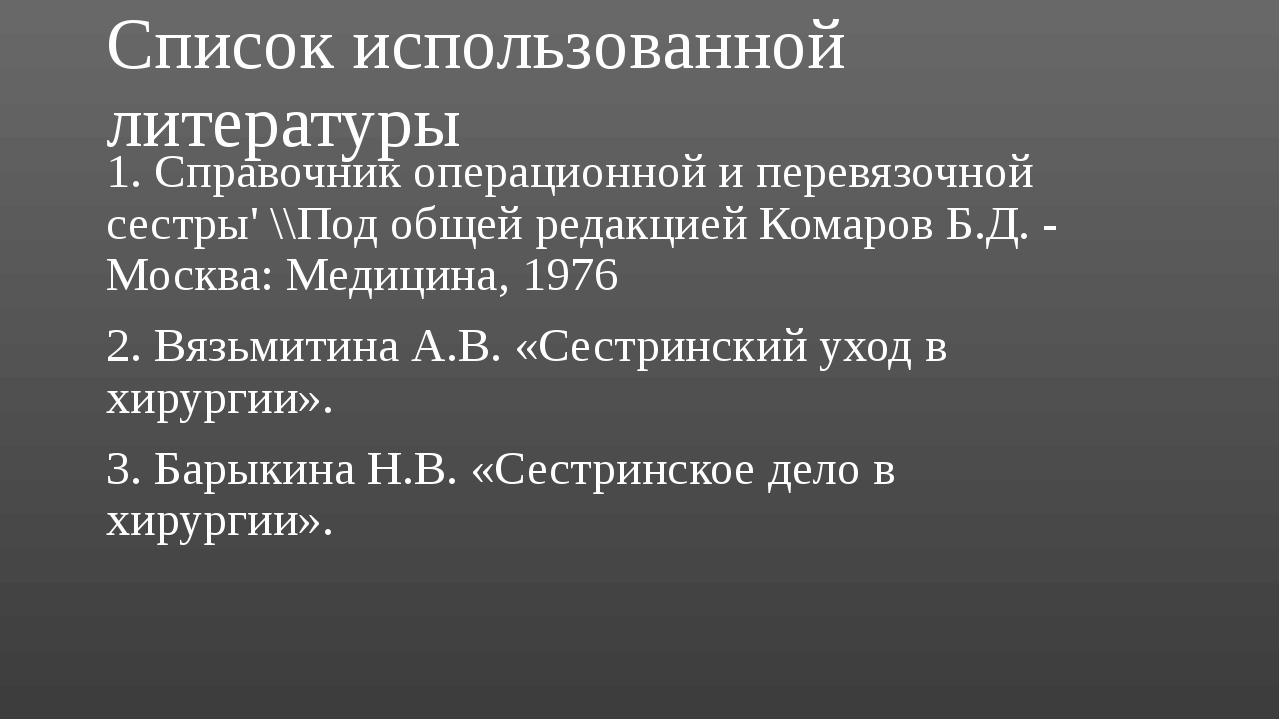 Список использованной литературы 1. Справочник операционной и перевязочной се...