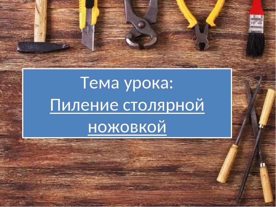 Тема урока: Пиление столярной ножовкой