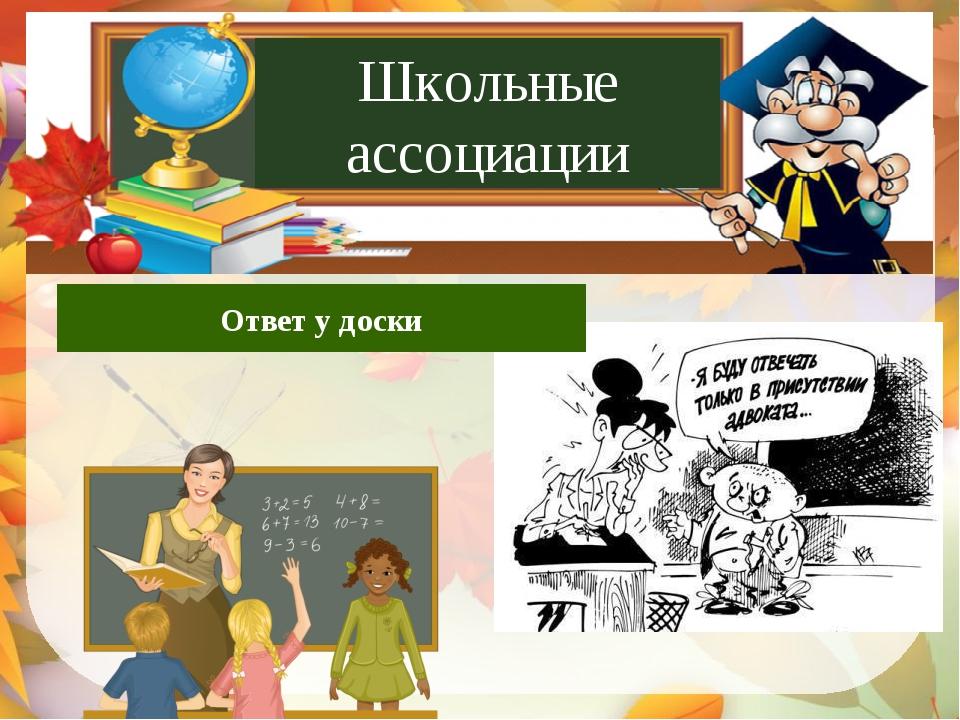 Ответ у доски Допрос с пристрастием Ответ у доски Школьные ассоциации Школьны...