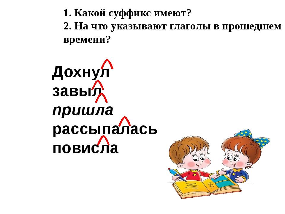 1. Какой суффикс имеют? 2. На что указывают глаголы в прошедшем времени? Дохн...