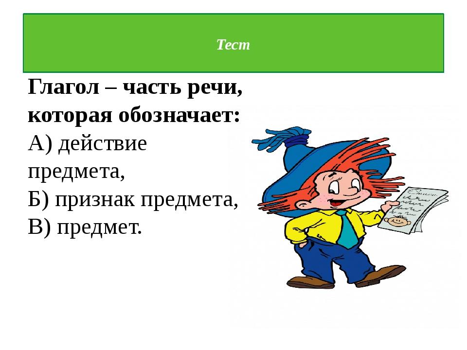 Тест  Глагол – часть речи, которая обозначает: А) действие предмета, Б) при...