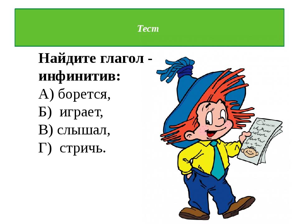 Тест Найдите глагол - инфинитив: А) борется, Б) играет, В) слышал, Г) стричь.