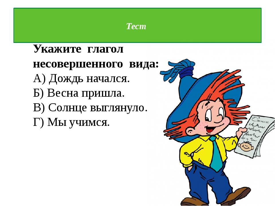Тест Укажите глагол несовершенного вида: А) Дождь начался. Б) Весна пришла....