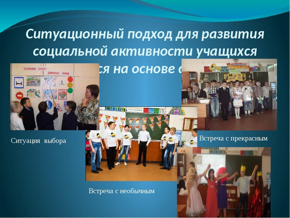 Ситуационный подход для развития социальной активности учащихся строится на о...