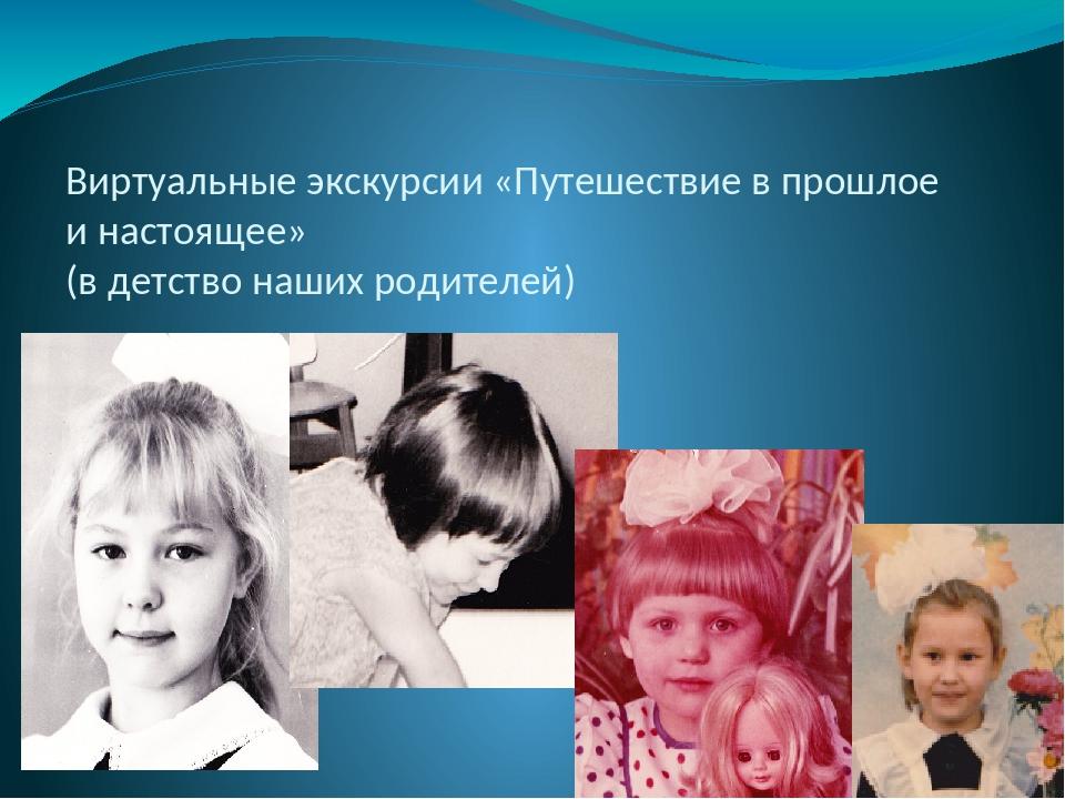 Виртуальные экскурсии «Путешествие в прошлое и настоящее» (в детство наших ро...