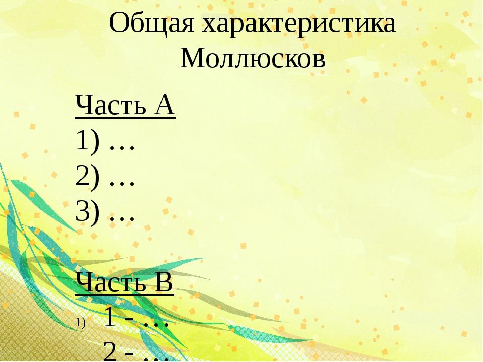 Общая характеристика Моллюсков Часть А 1) … 2) … 3) … Часть В 1 - … 2 - … 2) …