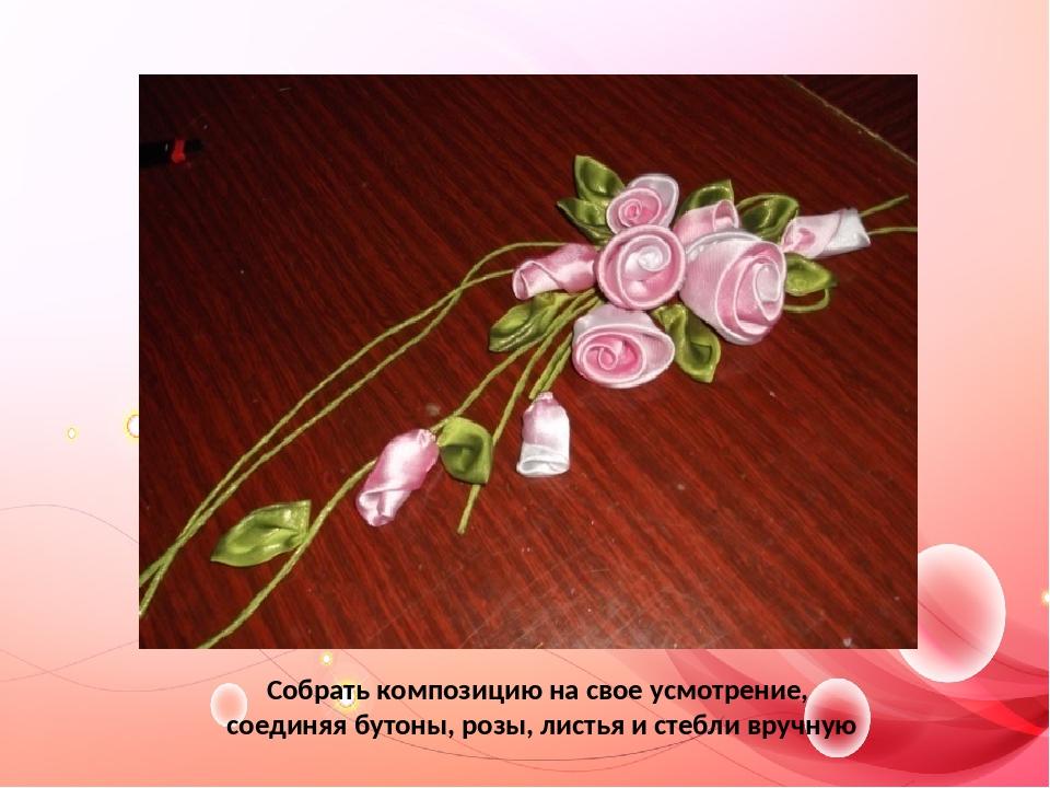 Собрать композицию на свое усмотрение, соединяя бутоны, розы, листья и стебли...