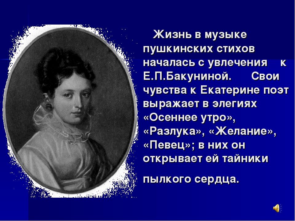 Жизнь в музыке пушкинских стихов началась с увлечения к Е.П.Бакуниной. Свои...