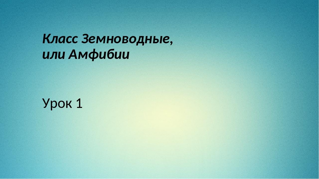 Класс Земноводные, или Амфибии Урок 1