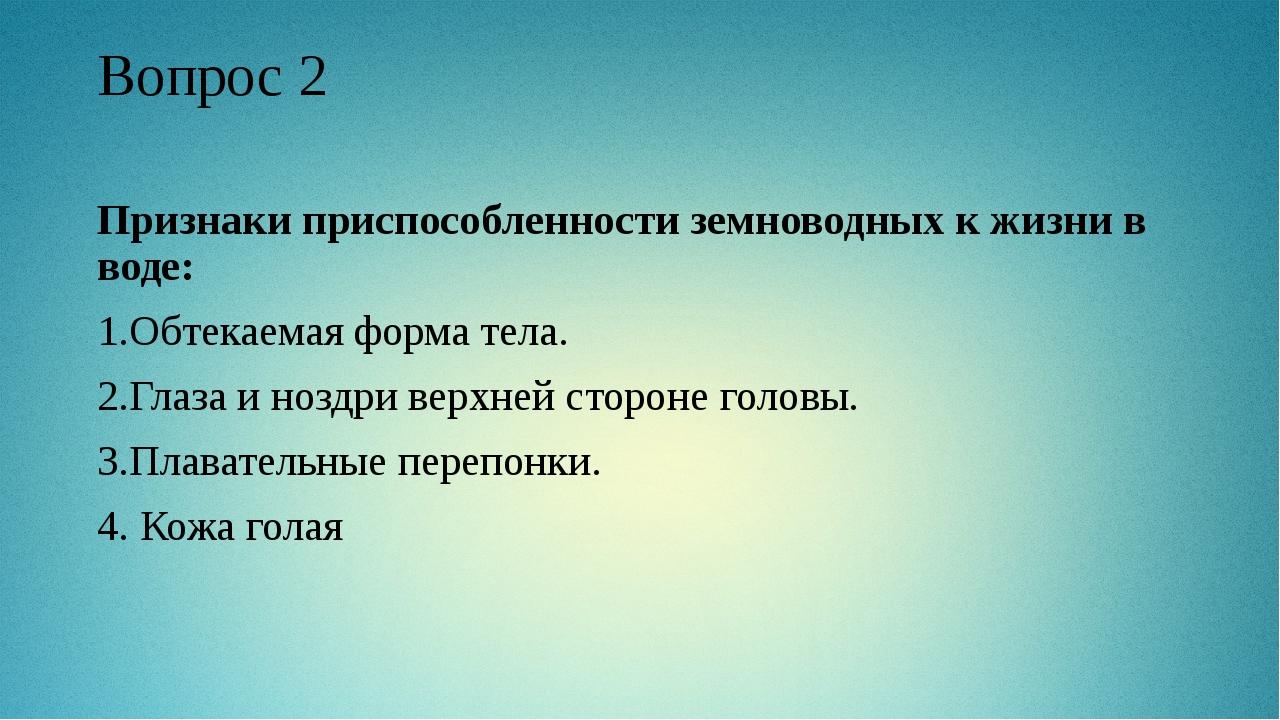 Вопрос 2 Признаки приспособленности земноводных к жизни в воде: 1.Обтекаемая...