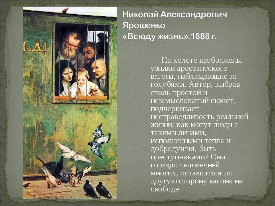 На холсте изображены узники арестантского вагона, наблюдающие за голубями....