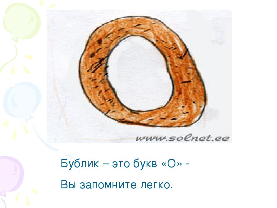 Бублик – это букв «О» - Вы запомните легко.