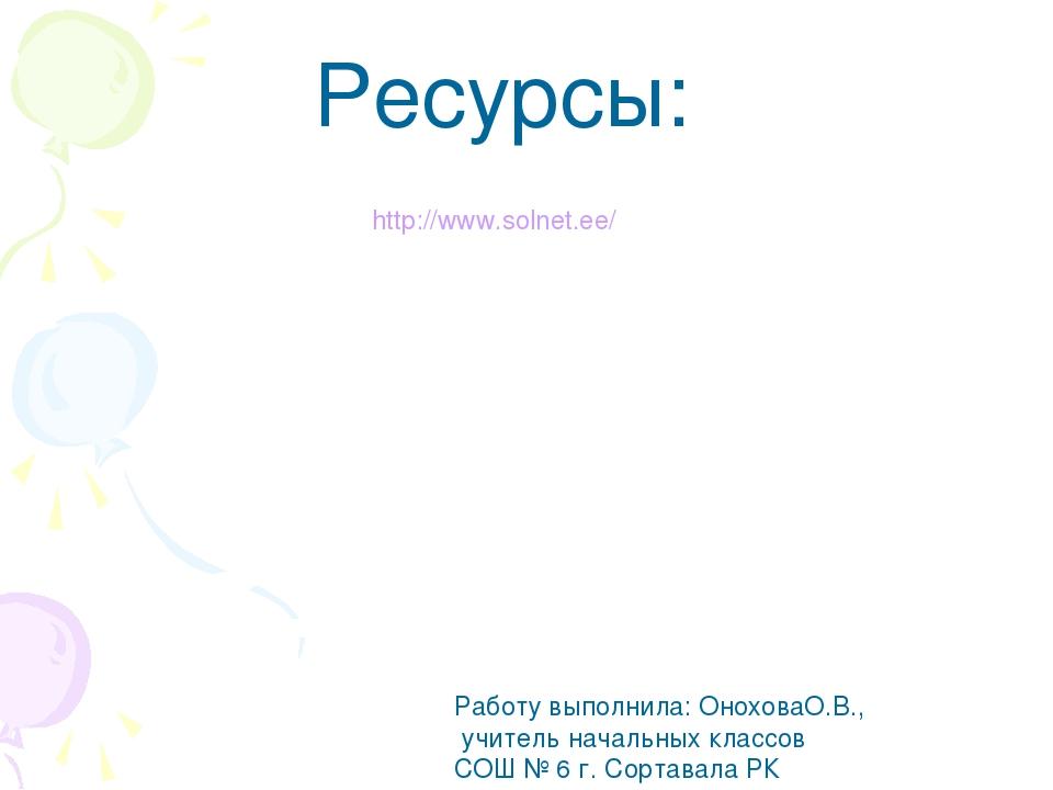 Ресурсы: http://www.solnet.ee/ Работу выполнила: ОноховаО.В., учитель начальн...