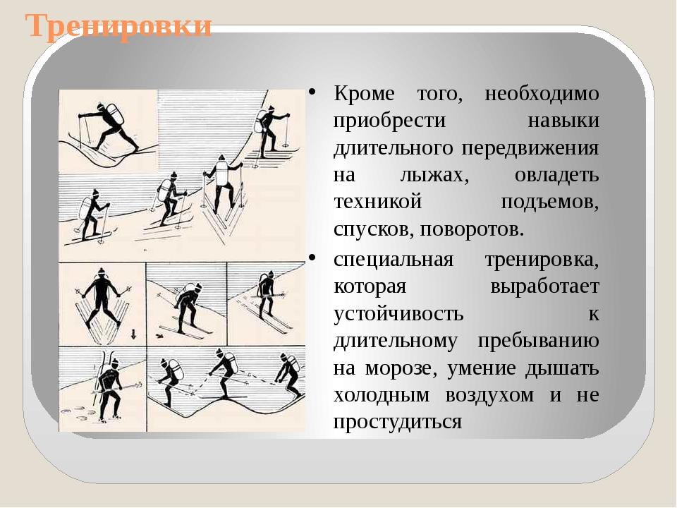 Тренировки Кроме того, необходимо приобрести навыки длительного передвижения...