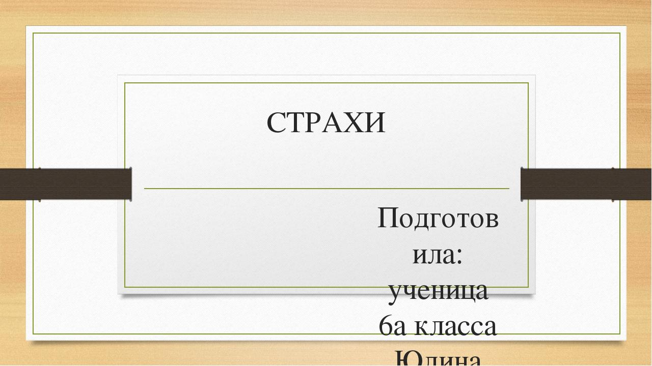СТРАХИ Подготовила: ученица 6а класса Юдина Валерия