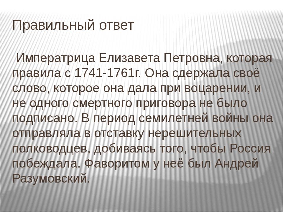 Правильный ответ Императрица Елизавета Петровна, которая правила с 1741-1761г...