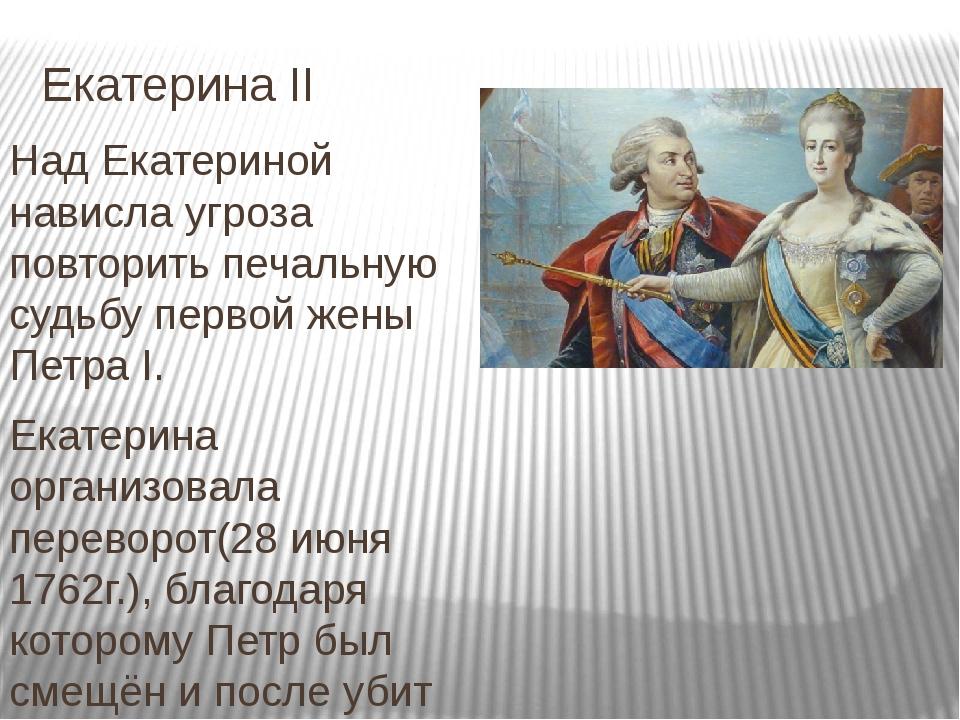 Екатерина II Над Екатериной нависла угроза повторить печальную судьбу первой...
