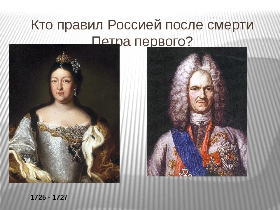 Кто правил Россией после смерти Петра первого? 1725 - 1727