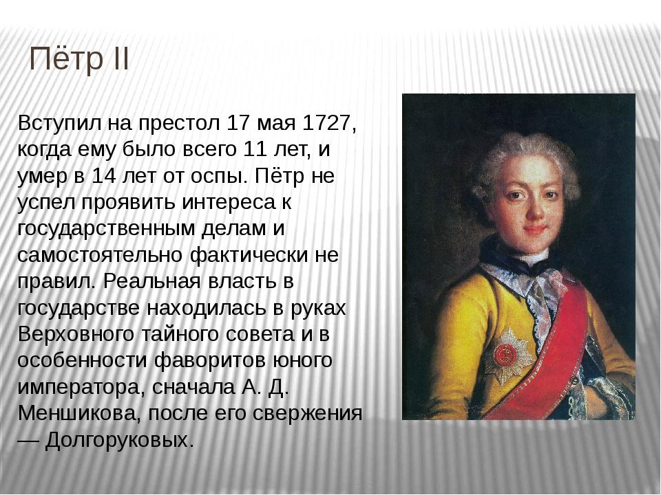 Пётр II Вступил на престол 17 мая 1727, когда ему было всего 11 лет, и умер в...