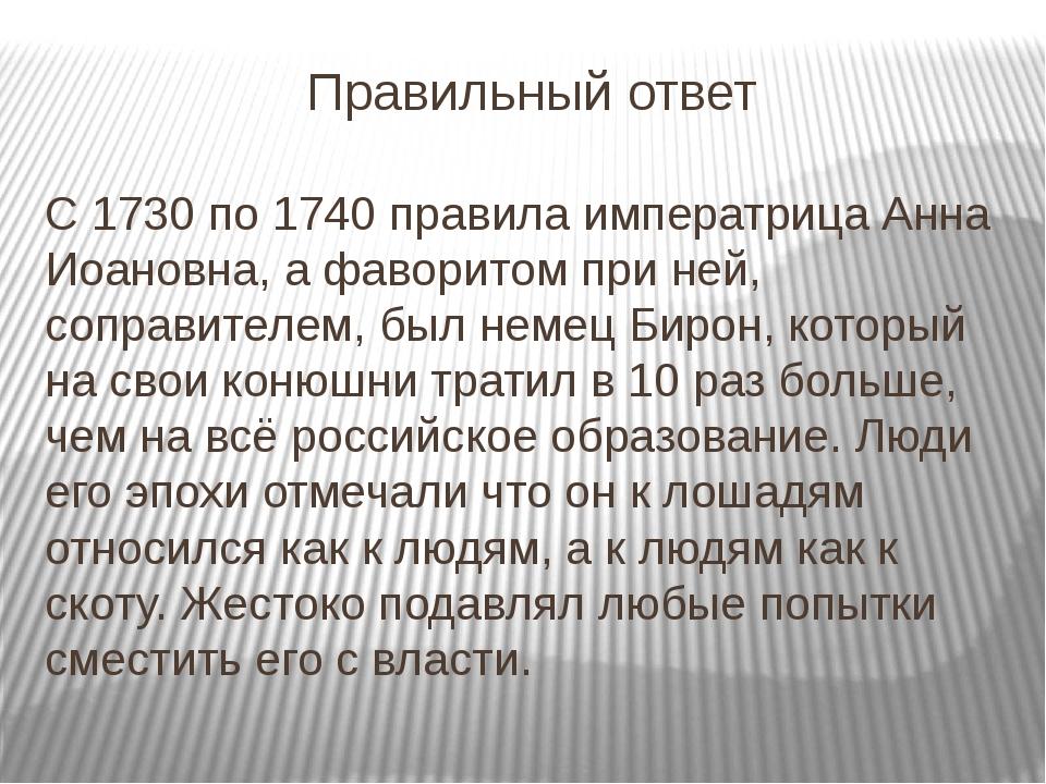 Правильный ответ С 1730 по 1740 правила императрица Анна Иоановна, а фаворито...