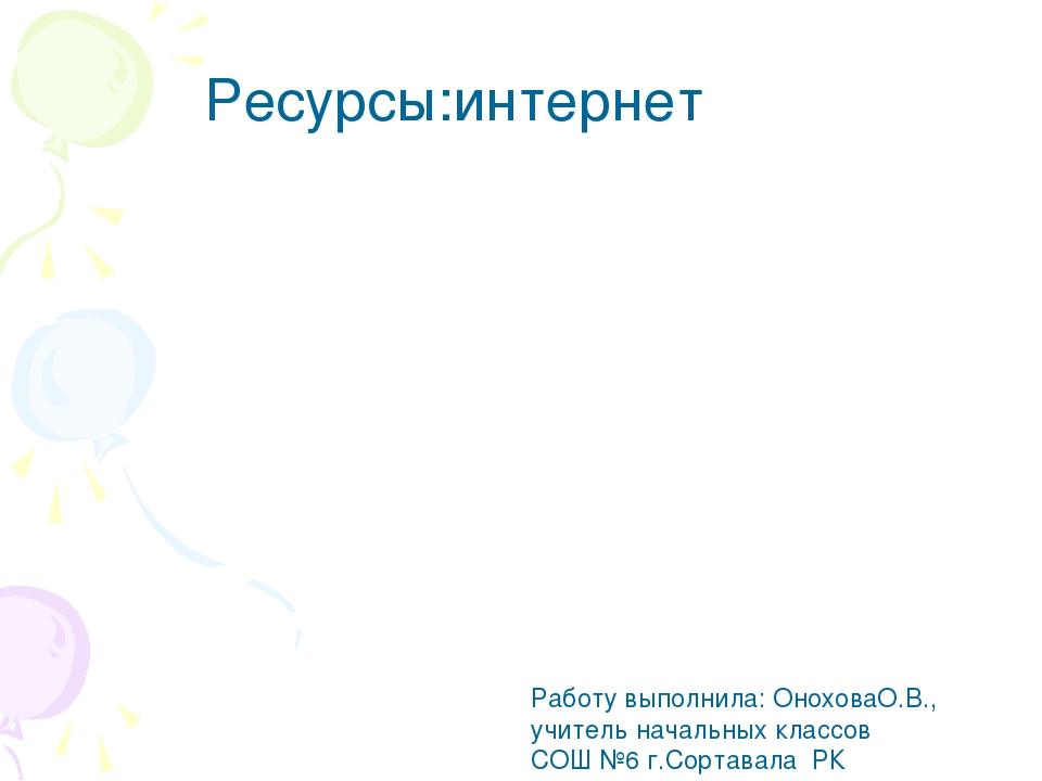 Ресурсы:интернет Работу выполнила: ОноховаО.В., учитель начальных классов СОШ...