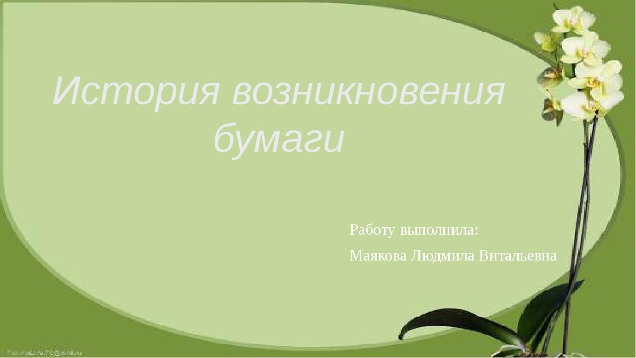 История возникновения бумаги Работу выполнила: Маякова Людмила Витальевна