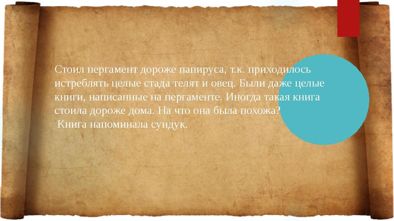 Стоил пергамент дороже папируса, т.к. приходилось истреблять целые стада теля...