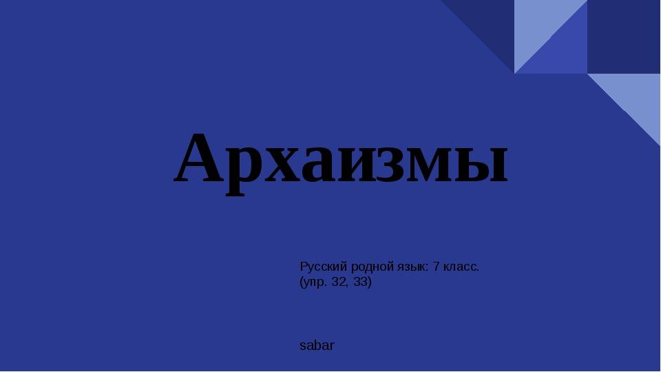 Архаизмы Русский родной язык: 7 класс. (упр. 32, 33) sabar