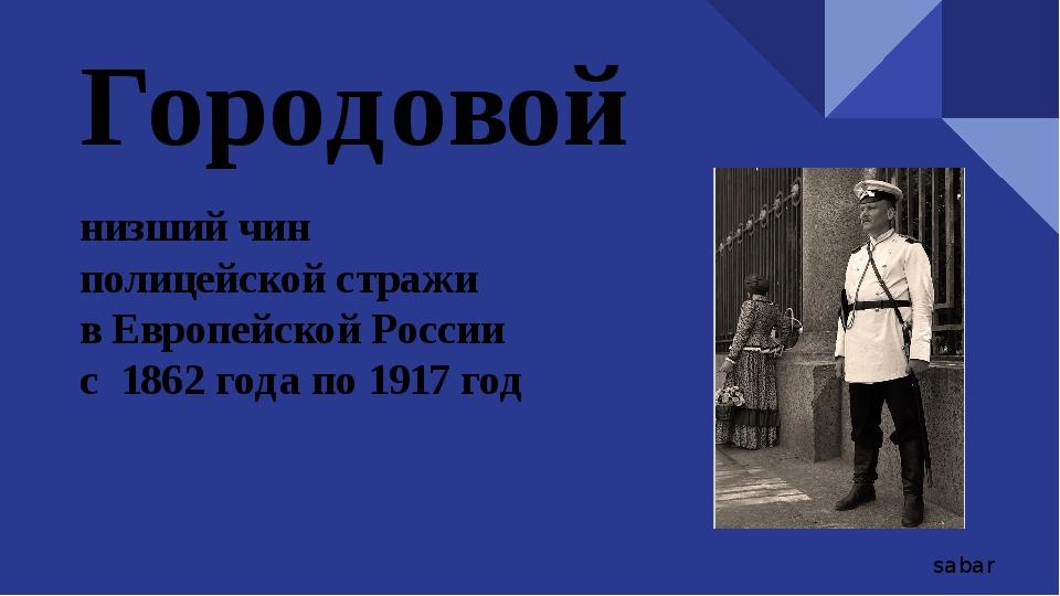 Городовой низший чин полицейской стражи в Европейской России с 1862 года по 1...