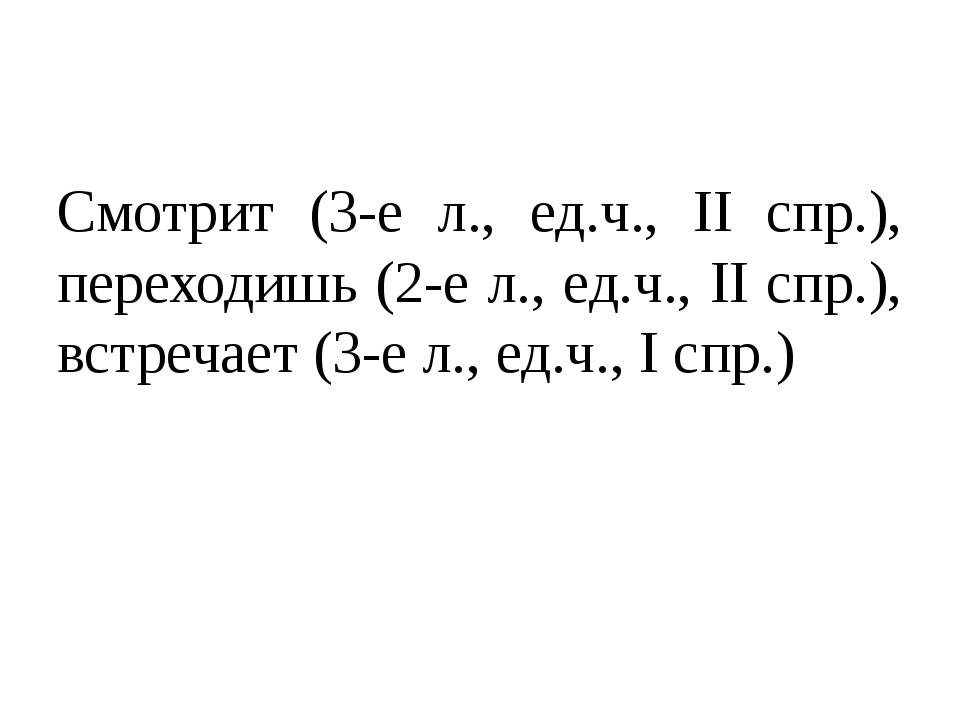 Смотрит (3-е л., ед.ч., II спр.), переходишь (2-е л., ед.ч., II спр.), встреч...