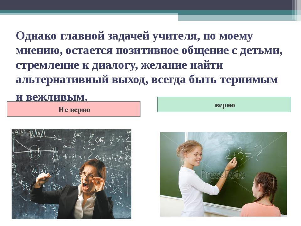 Однако главной задачей учителя, по моему мнению, остается позитивное общение...