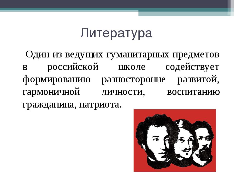 Литература Один из ведущих гуманитарных предметов в российской школе содейств...