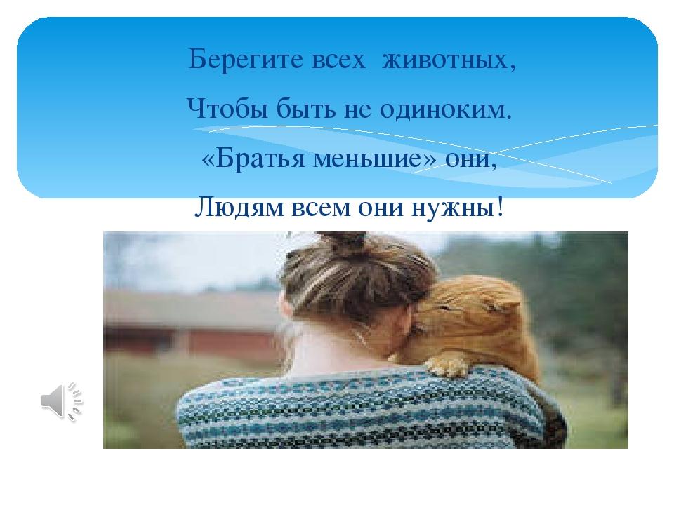 Берегите всех животных, Чтобы быть не одиноким. «Братья меньшие» они, Людям...