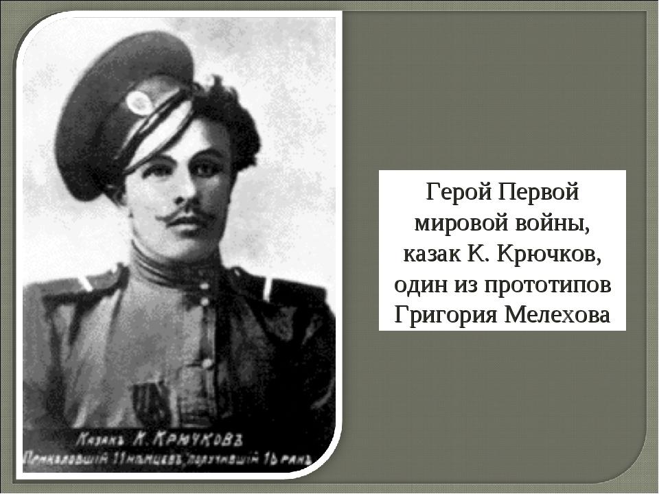 Герой Первой мировой войны, казак К. Крючков, один из прототипов Григория Мел...