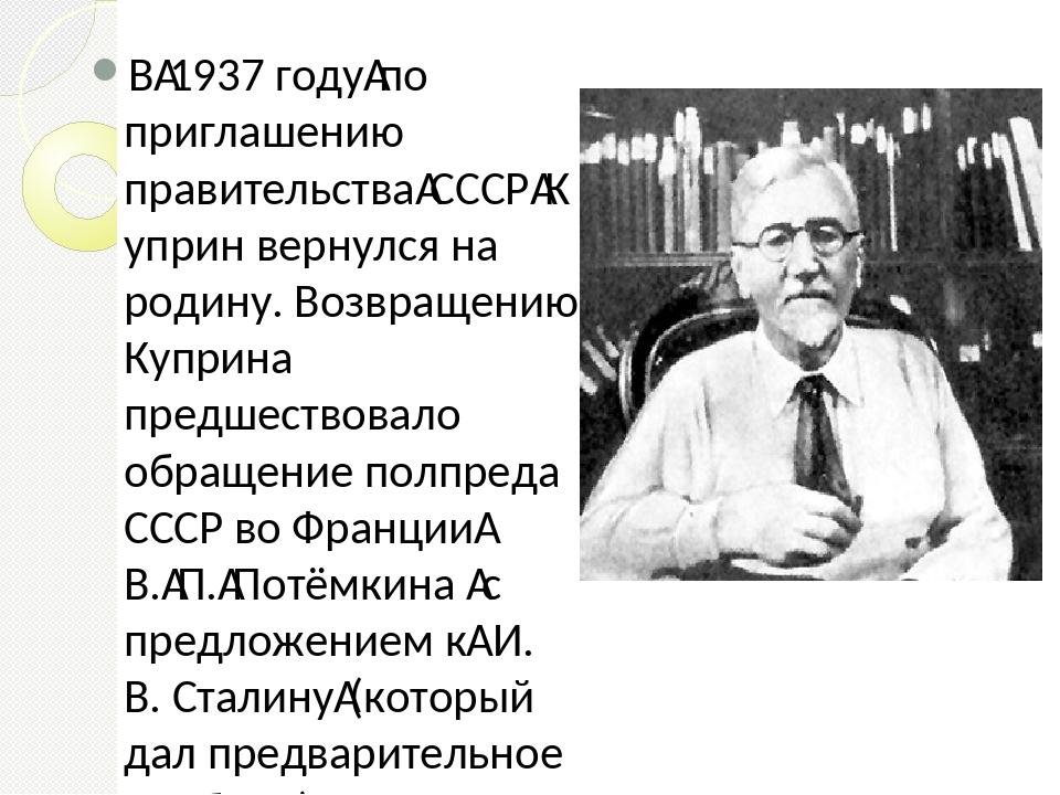 В1937 годупо приглашению правительстваСССРКуприн вернулся на родину. Воз...