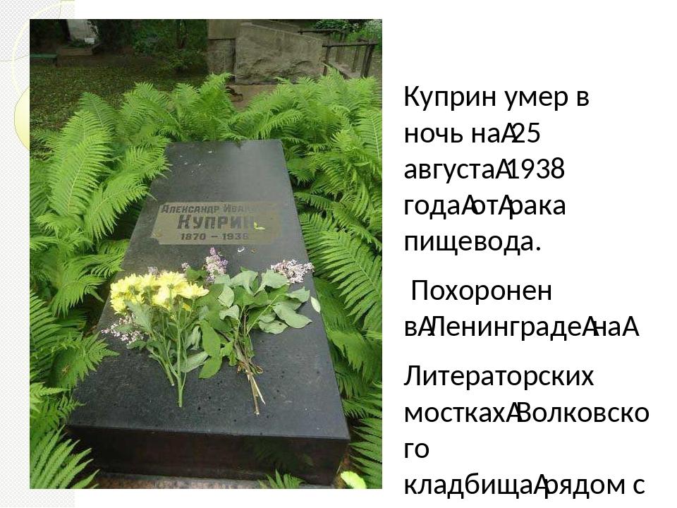 Куприн умер в ночь на25 августа1938 годаотрака пищевода. Похоронен вЛен...
