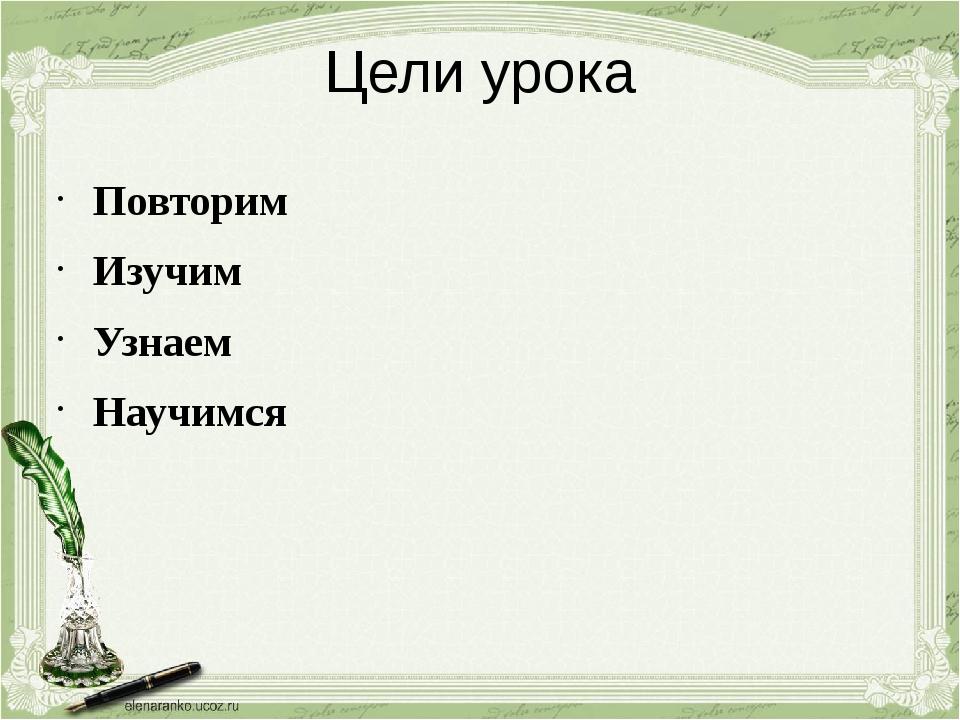 Цели урока Повторим Изучим Узнаем Научимся